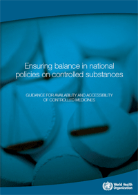 World Health Organization (WHO) policy guidelines Ensuring balance in national policies on controlled substances: guidance for availability and accessibility of controlled medicines